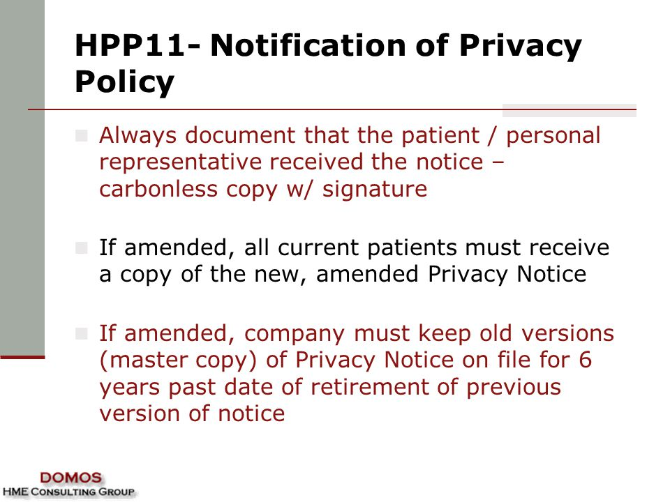 HPP11- Notification of Privacy Policy Always document that the patient / personal representative received the notice – carbonless copy w/ signature If amended, all current patients must receive a copy of the new, amended Privacy Notice If amended, company must keep old versions (master copy) of Privacy Notice on file for 6 years past date of retirement of previous version of notice