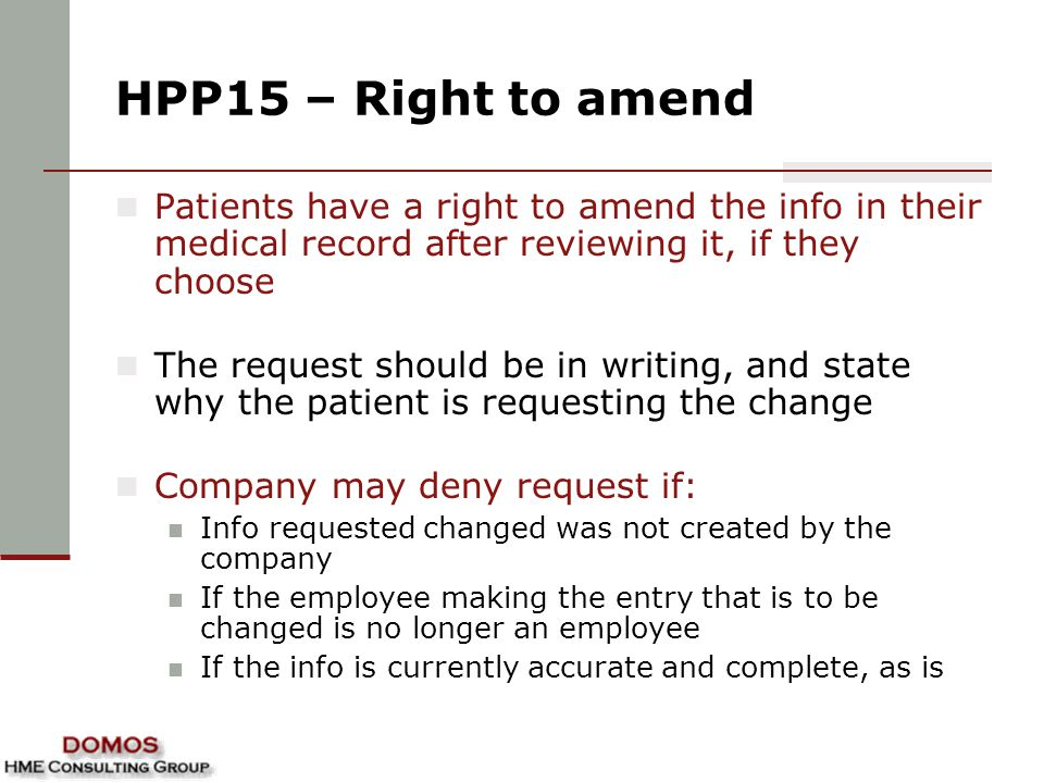 HPP15 – Right to amend Patients have a right to amend the info in their medical record after reviewing it, if they choose The request should be in writing, and state why the patient is requesting the change Company may deny request if: Info requested changed was not created by the company If the employee making the entry that is to be changed is no longer an employee If the info is currently accurate and complete, as is