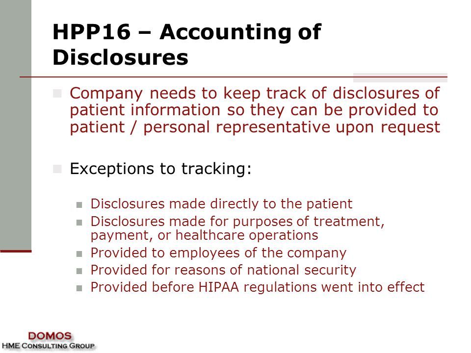 HPP16 – Accounting of Disclosures Company needs to keep track of disclosures of patient information so they can be provided to patient / personal representative upon request Exceptions to tracking: Disclosures made directly to the patient Disclosures made for purposes of treatment, payment, or healthcare operations Provided to employees of the company Provided for reasons of national security Provided before HIPAA regulations went into effect