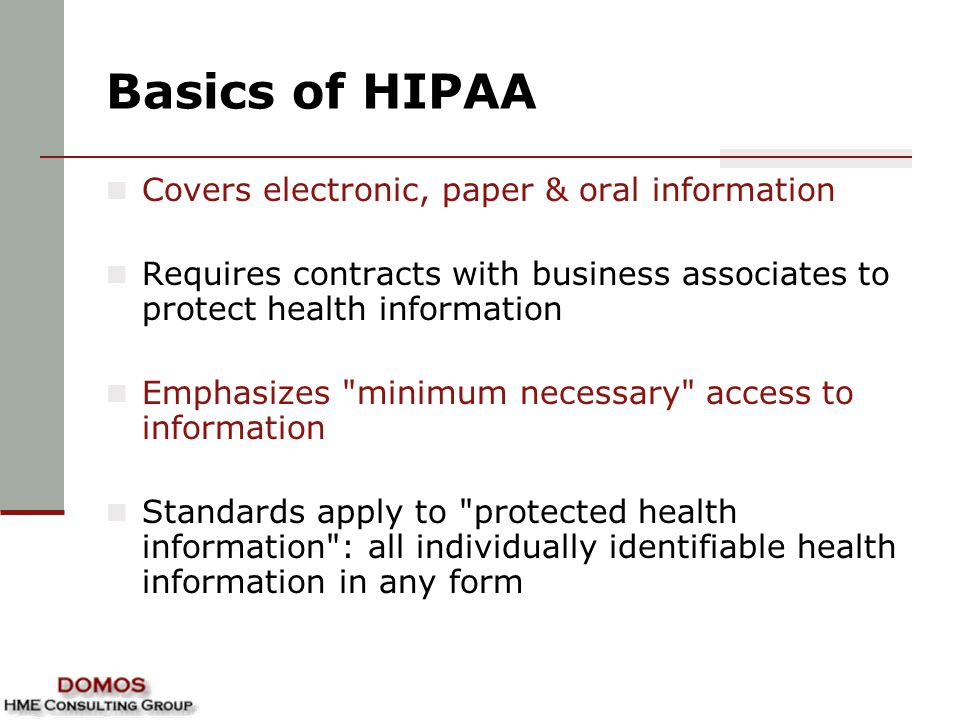 Basics of HIPAA Covers electronic, paper & oral information Requires contracts with business associates to protect health information Emphasizes