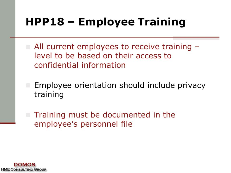 HPP18 – Employee Training All current employees to receive training – level to be based on their access to confidential information Employee orientation should include privacy training Training must be documented in the employee's personnel file