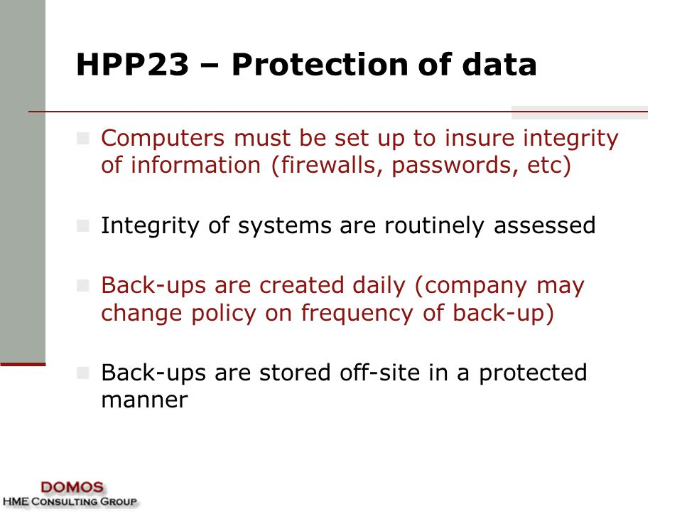 HPP23 – Protection of data Computers must be set up to insure integrity of information (firewalls, passwords, etc) Integrity of systems are routinely