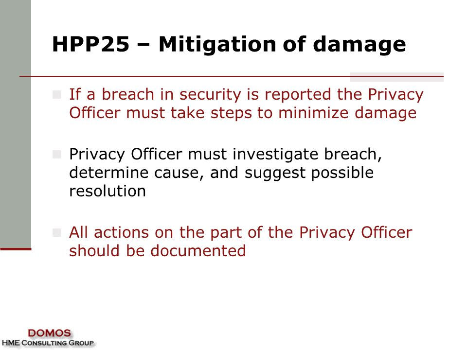 HPP25 – Mitigation of damage If a breach in security is reported the Privacy Officer must take steps to minimize damage Privacy Officer must investigate breach, determine cause, and suggest possible resolution All actions on the part of the Privacy Officer should be documented