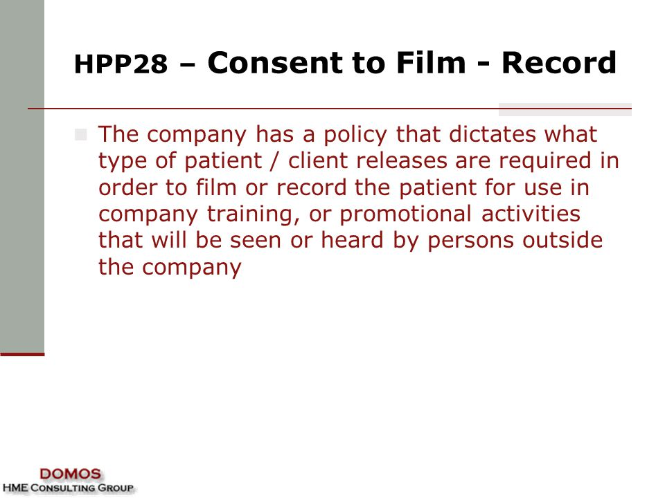 HPP28 – Consent to Film - Record The company has a policy that dictates what type of patient / client releases are required in order to film or record the patient for use in company training, or promotional activities that will be seen or heard by persons outside the company