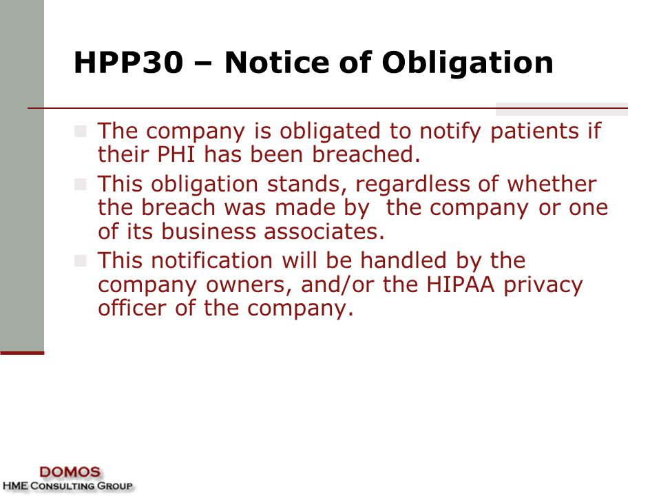 HPP30 – Notice of Obligation The company is obligated to notify patients if their PHI has been breached. This obligation stands, regardless of whether