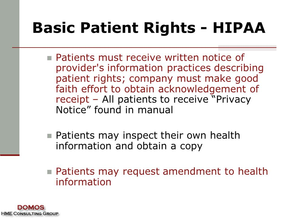 Basic Patient Rights - HIPAA Patients must receive written notice of provider s information practices describing patient rights; company must make good faith effort to obtain acknowledgement of receipt – All patients to receive Privacy Notice found in manual Patients may inspect their own health information and obtain a copy Patients may request amendment to health information