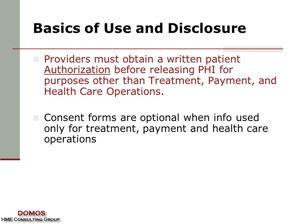 Basics of Use and Disclosure Providers must obtain a written patient Authorization before releasing PHI for purposes other than Treatment, Payment, an