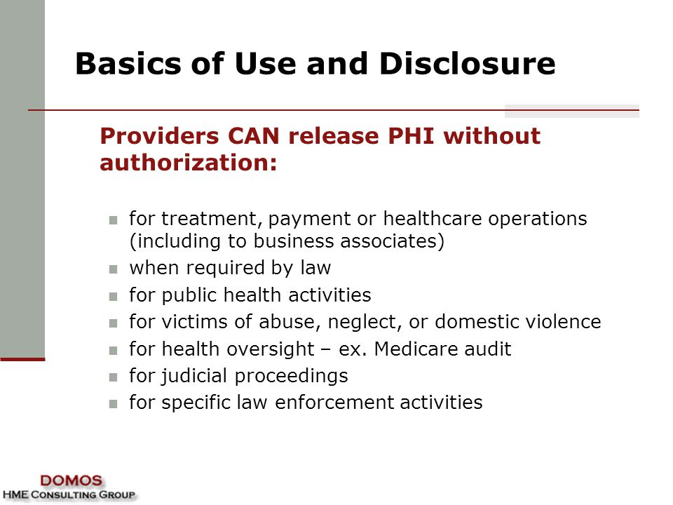 Basics of Use and Disclosure Providers CAN release PHI without authorization: for treatment, payment or healthcare operations (including to business a