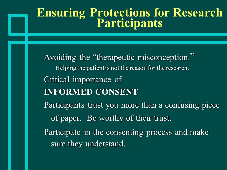 "Ensuring Protections for Research Participants Avoiding the ""therapeutic misconception. "" Helping the patient is not the reason for the research. Crit"