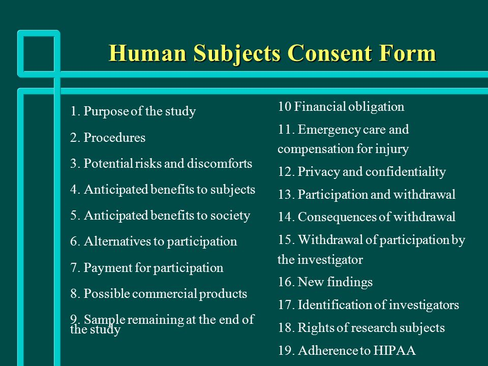 Human Subjects Consent Form 1. Purpose of the study 2. Procedures 3. Potential risks and discomforts 4. Anticipated benefits to subjects 5. Anticipate