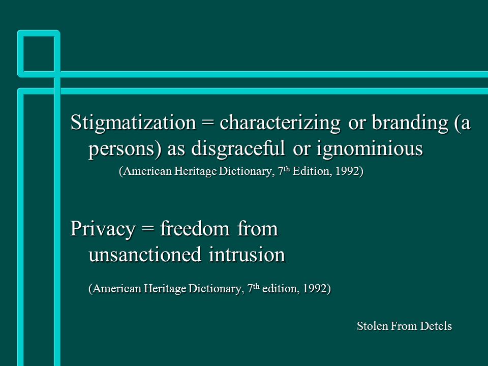 Stigmatization = characterizing or branding (a persons) as disgraceful or ignominious (American Heritage Dictionary, 7 th Edition, 1992) Privacy = fre