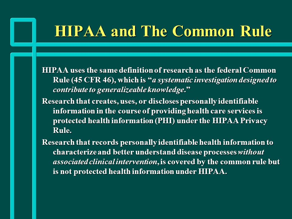 "HIPAA and The Common Rule HIPAA uses the same definition of research as the federal Common Rule (45 CFR 46), which is ""a systematic investigation desi"