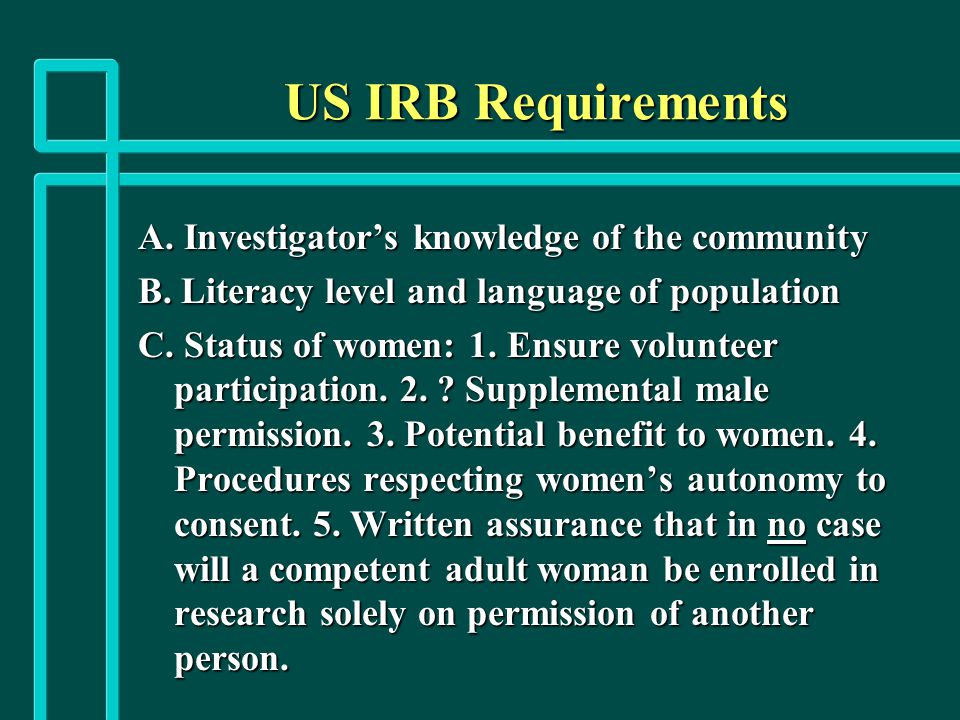 US IRB Requirements A. Investigator's knowledge of the community B. Literacy level and language of population C. Status of women: 1. Ensure volunteer