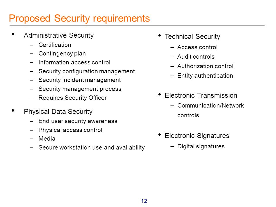12 Proposed Security requirements  Administrative Security –Certification –Contingency plan –Information access control –Security configuration management –Security incident management –Security management process –Requires Security Officer  Physical Data Security –End user security awareness –Physical access control –Media –Secure workstation use and availability  Technical Security –Access control –Audit controls –Authorization control –Entity authentication  Electronic Transmission –Communication/Network controls  Electronic Signatures –Digital signatures