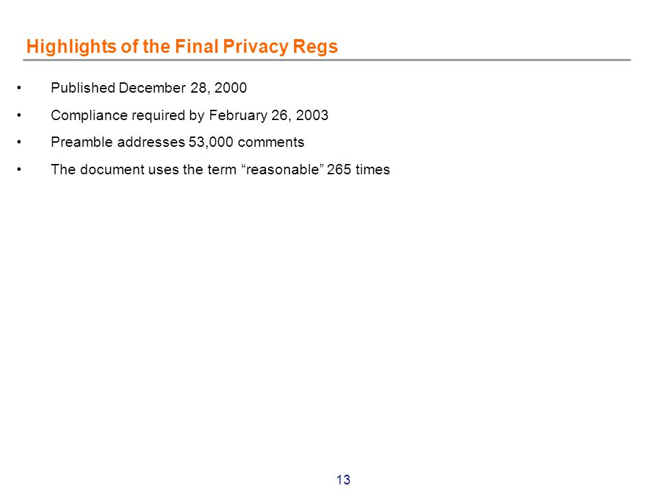 13 Highlights of the Final Privacy Regs Published December 28, 2000 Compliance required by February 26, 2003 Preamble addresses 53,000 comments The document uses the term reasonable 265 times