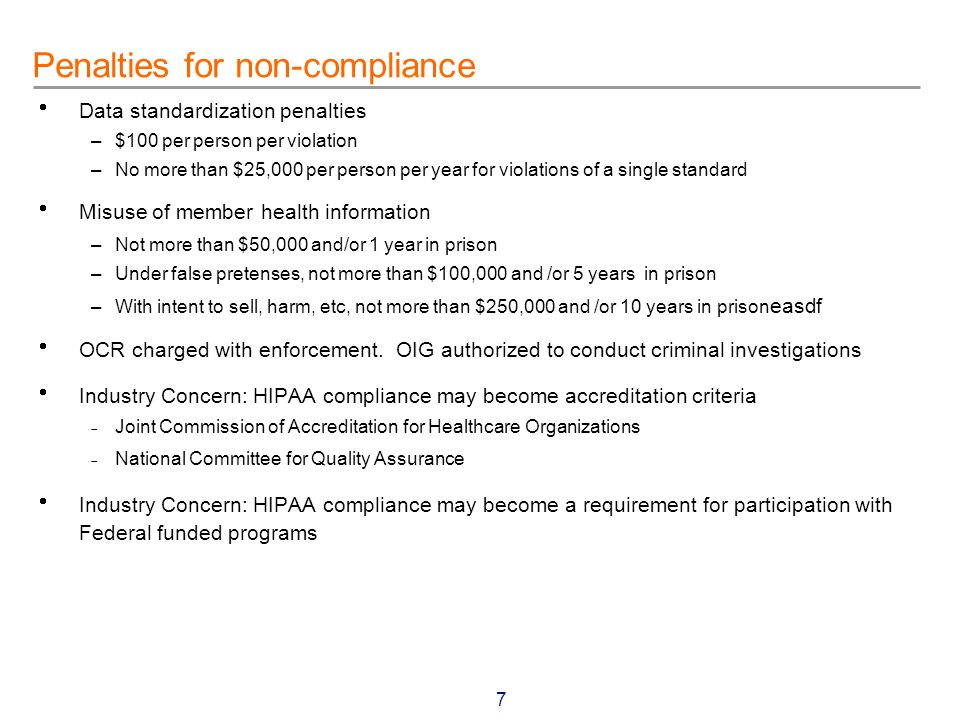 7  Data standardization penalties –$100 per person per violation –No more than $25,000 per person per year for violations of a single standard  Misuse of member health information –Not more than $50,000 and/or 1 year in prison –Under false pretenses, not more than $100,000 and /or 5 years in prison –With intent to sell, harm, etc, not more than $250,000 and /or 10 years in prison easdf  OCR charged with enforcement.