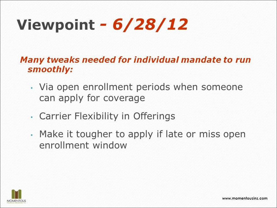 Viewpoint - 6/28/12 Many tweaks needed for individual mandate to run smoothly: Via open enrollment periods when someone can apply for coverage Carrier Flexibility in Offerings Make it tougher to apply if late or miss open enrollment window www.momentousins.com