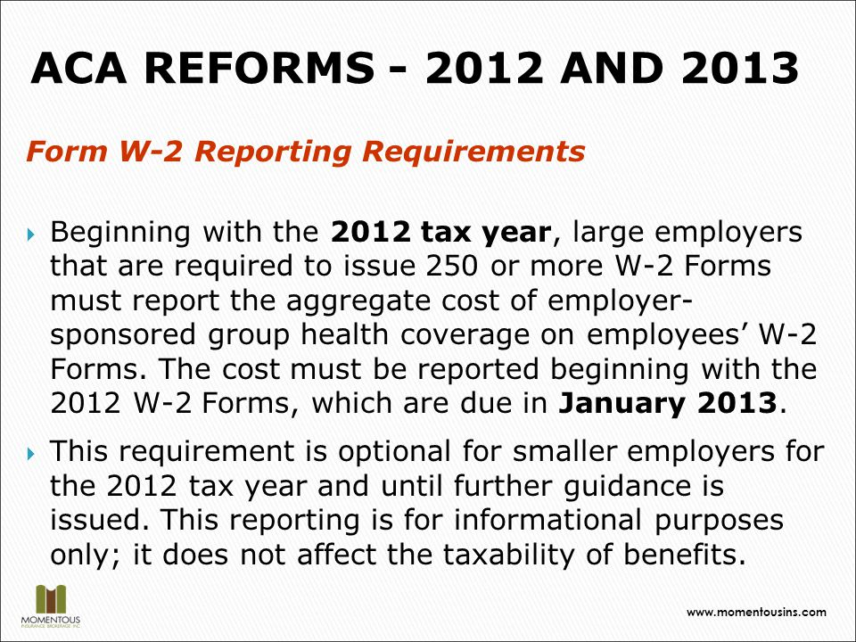 Form W-2 Reporting Requirements  Beginning with the 2012 tax year, large employers that are required to issue 250 or more W-2 Forms must report the aggregate cost of employer- sponsored group health coverage on employees' W-2 Forms.