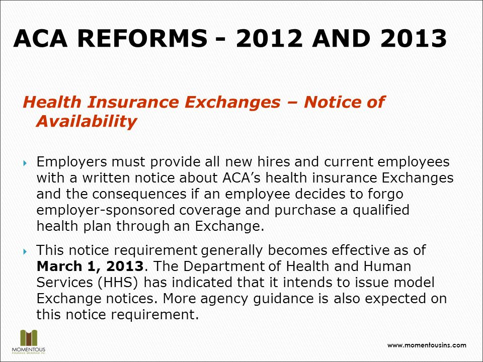 Health Insurance Exchanges – Notice of Availability  Employers must provide all new hires and current employees with a written notice about ACA's health insurance Exchanges and the consequences if an employee decides to forgo employer-sponsored coverage and purchase a qualified health plan through an Exchange.