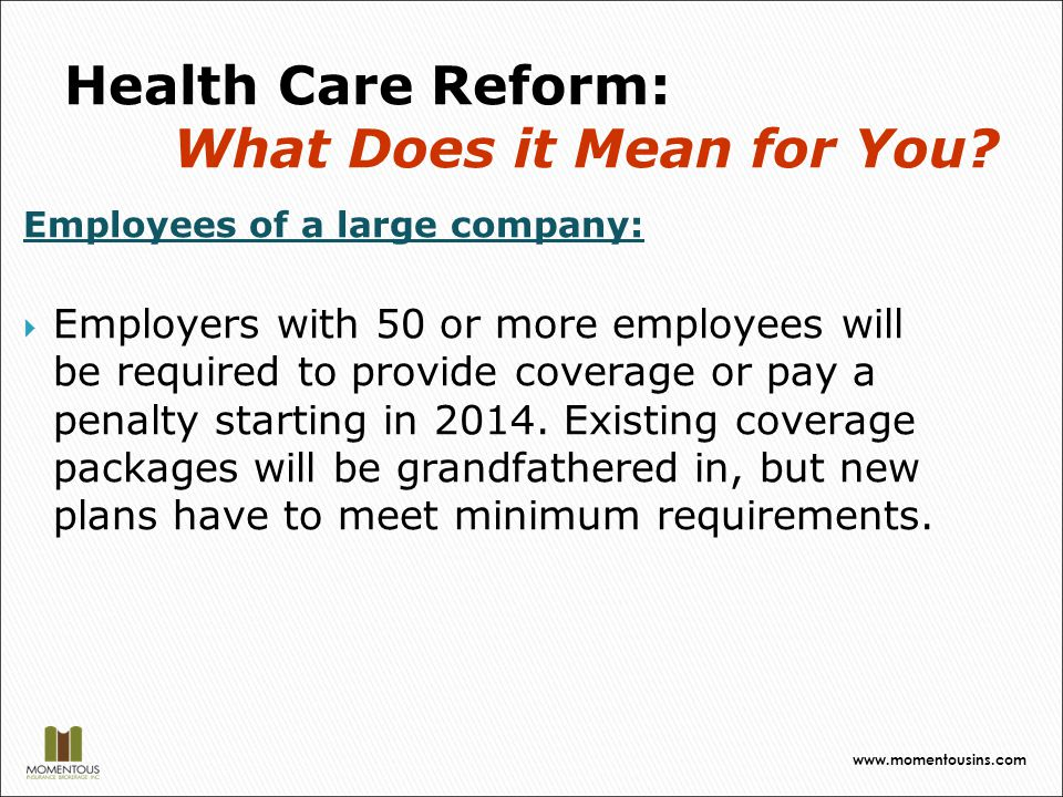 Employees of a large company:  Employers with 50 or more employees will be required to provide coverage or pay a penalty starting in 2014.