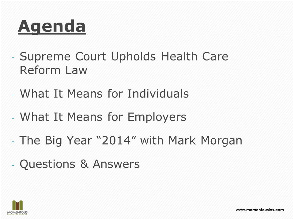 - Supreme Court Upholds Health Care Reform Law - What It Means for Individuals - What It Means for Employers - The Big Year 2014 with Mark Morgan - Questions & Answers Agenda www.momentousins.com