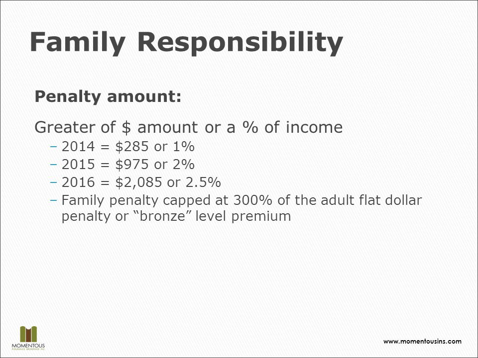 Family Responsibility Penalty amount: Greater of $ amount or a % of income –2014 = $285 or 1% –2015 = $975 or 2% –2016 = $2,085 or 2.5% –Family penalty capped at 300% of the adult flat dollar penalty or bronze level premium www.momentousins.com