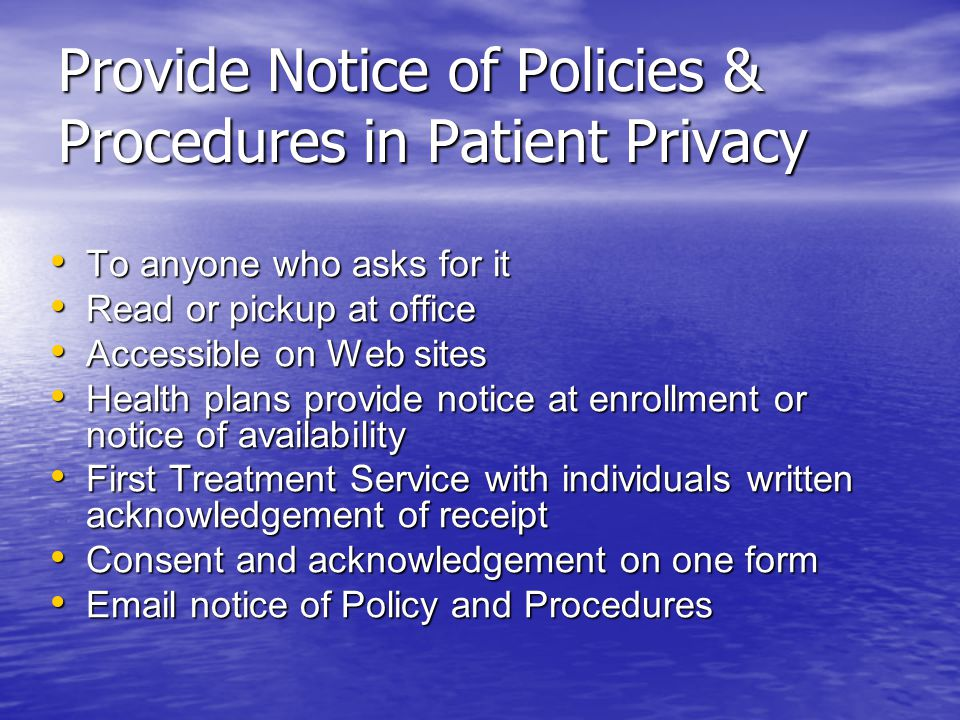 Provide Notice of Policies & Procedures in Patient Privacy To anyone who asks for it To anyone who asks for it Read or pickup at office Read or pickup at office Accessible on Web sites Accessible on Web sites Health plans provide notice at enrollment or notice of availability Health plans provide notice at enrollment or notice of availability First Treatment Service with individuals written acknowledgement of receipt First Treatment Service with individuals written acknowledgement of receipt Consent and acknowledgement on one form Consent and acknowledgement on one form Email notice of Policy and Procedures Email notice of Policy and Procedures