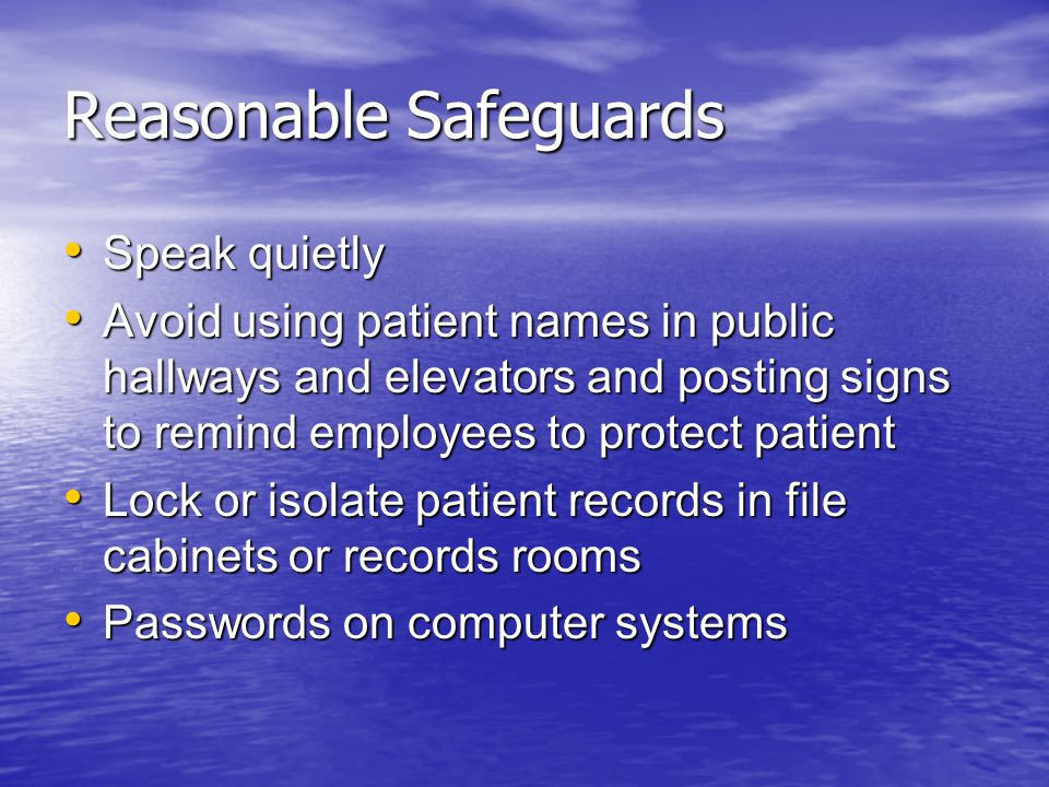 Reasonable Safeguards Speak quietly Speak quietly Avoid using patient names in public hallways and elevators and posting signs to remind employees to protect patient Avoid using patient names in public hallways and elevators and posting signs to remind employees to protect patient Lock or isolate patient records in file cabinets or records rooms Lock or isolate patient records in file cabinets or records rooms Passwords on computer systems Passwords on computer systems