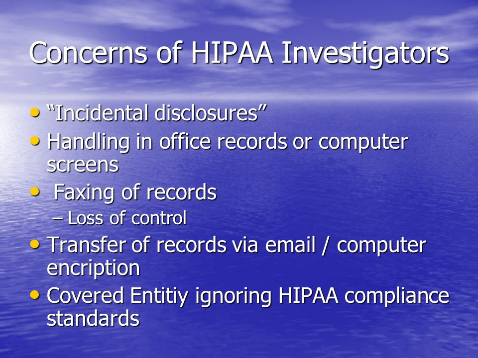 Concerns of HIPAA Investigators Incidental disclosures Incidental disclosures Handling in office records or computer screens Handling in office records or computer screens Faxing of records Faxing of records –Loss of control Transfer of records via email / computer encription Transfer of records via email / computer encription Covered Entitiy ignoring HIPAA compliance standards Covered Entitiy ignoring HIPAA compliance standards