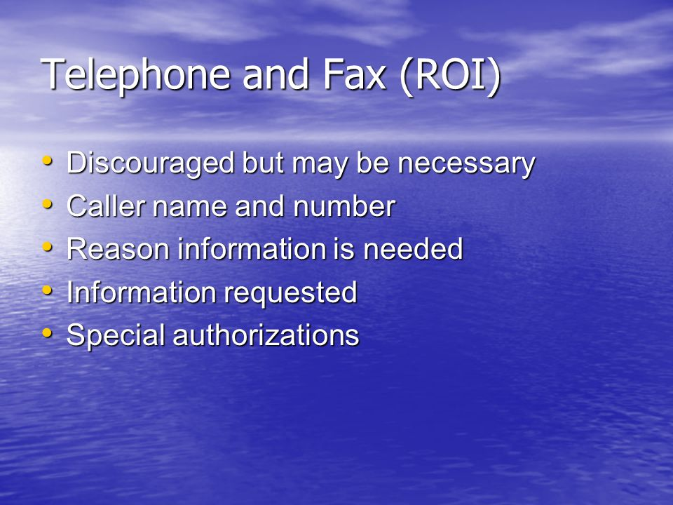 Telephone and Fax (ROI) Discouraged but may be necessary Discouraged but may be necessary Caller name and number Caller name and number Reason information is needed Reason information is needed Information requested Information requested Special authorizations Special authorizations