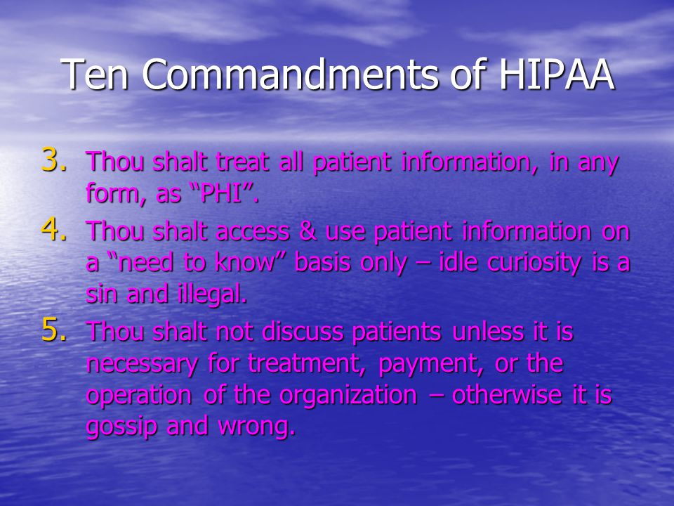 Ten Commandments of HIPAA 3. Thou shalt treat all patient information, in any form, as PHI .