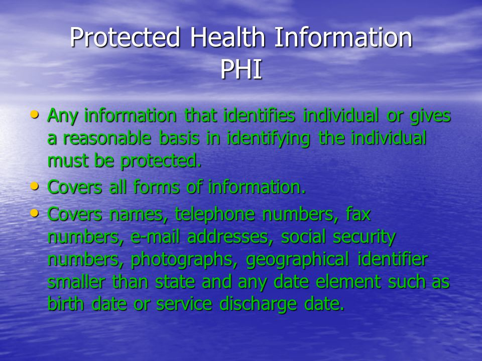 Protected Health Information PHI Any information that identifies individual or gives a reasonable basis in identifying the individual must be protected.