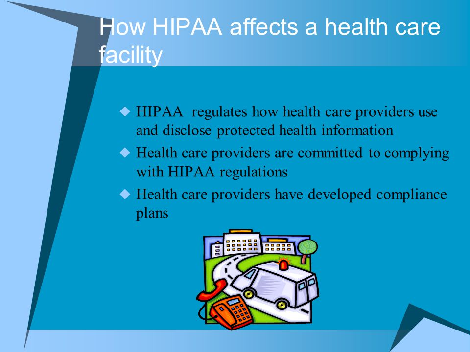 How HIPAA affects a health care facility  HIPAA regulates how health care providers use and disclose protected health information  Health care provi