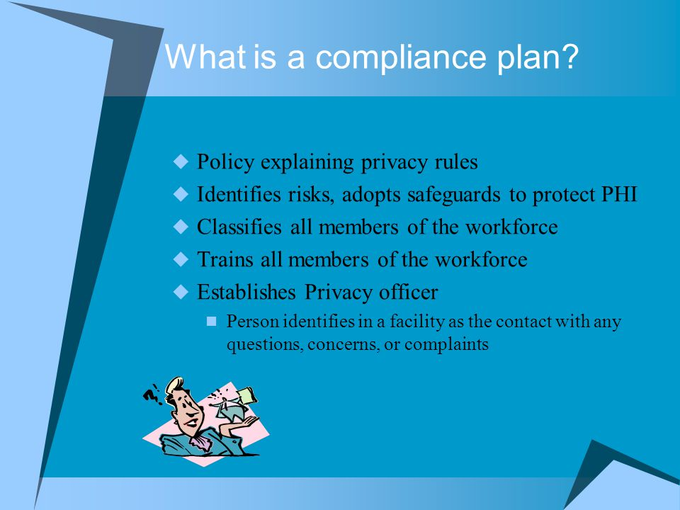 What is a compliance plan?  Policy explaining privacy rules  Identifies risks, adopts safeguards to protect PHI  Classifies all members of the work