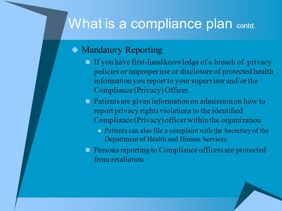 What is a compliance plan contd.  Mandatory Reporting If you have first-hand knowledge of a breach of privacy policies or improper use or disclosure