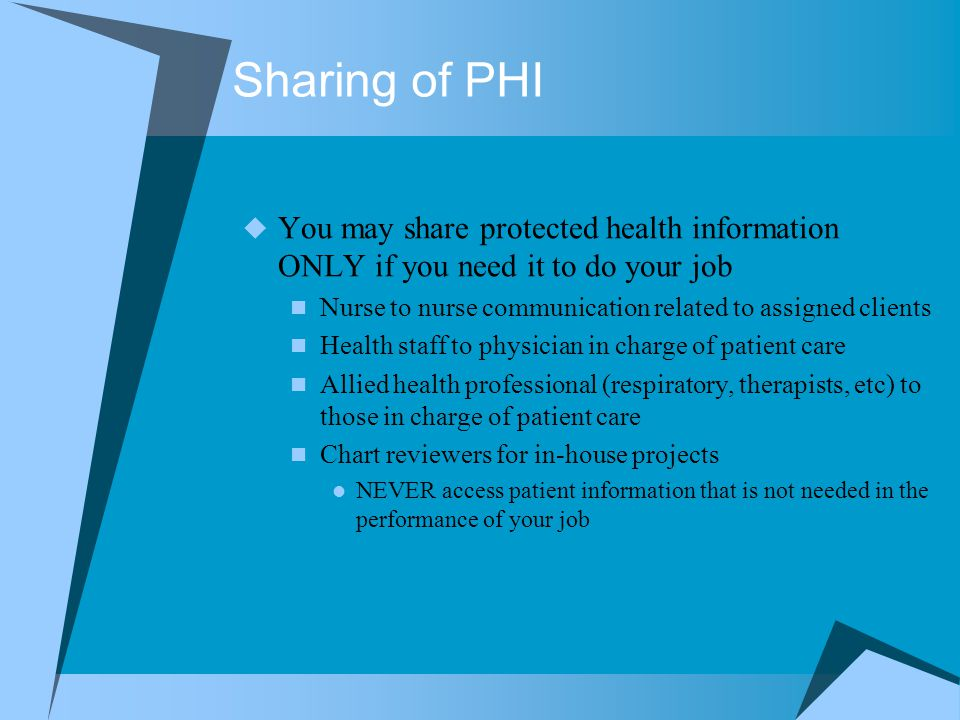 Sharing of PHI  You may share protected health information ONLY if you need it to do your job Nurse to nurse communication related to assigned client