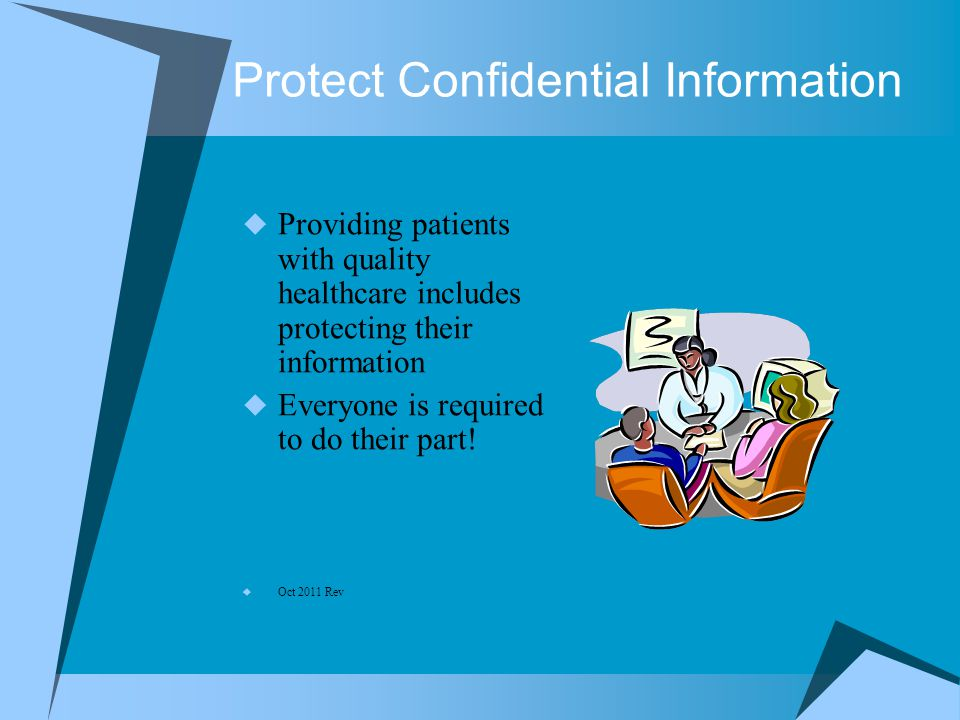 Protect Confidential Information  Providing patients with quality healthcare includes protecting their information  Everyone is required to do their