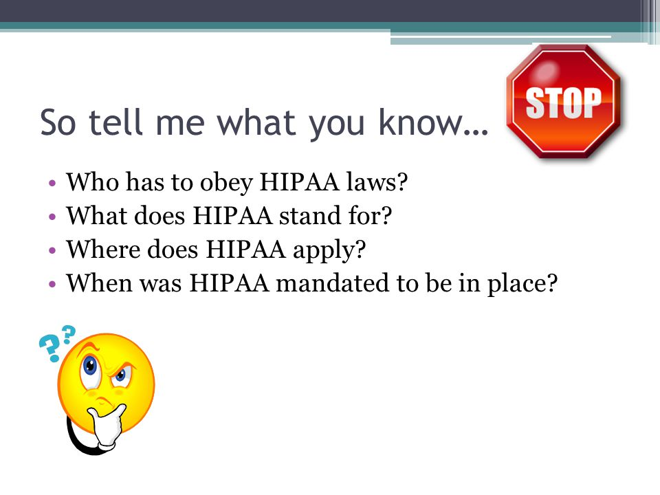 So tell me what you know… Who has to obey HIPAA laws? What does HIPAA stand for? Where does HIPAA apply? When was HIPAA mandated to be in place?