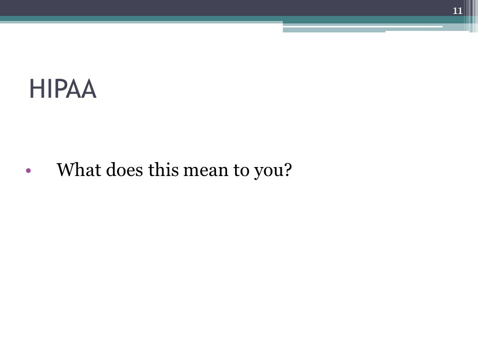 HIPAA What does this mean to you? 11