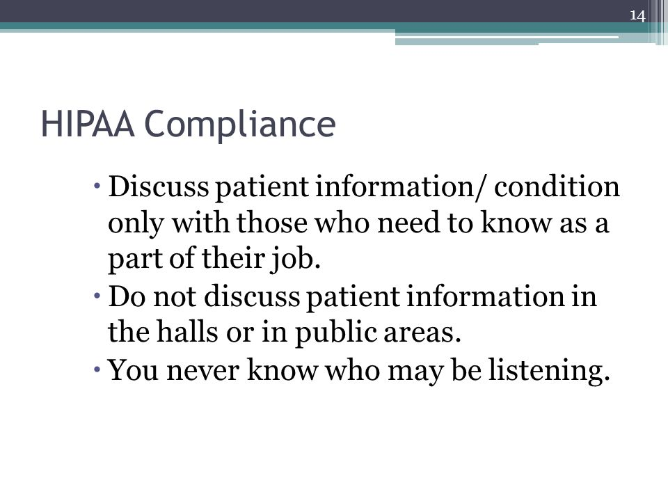 HIPAA Compliance  Discuss patient information/ condition only with those who need to know as a part of their job.  Do not discuss patient informatio
