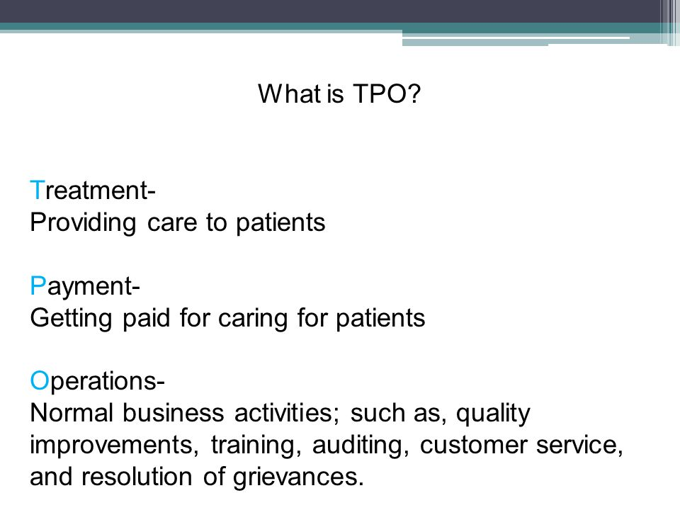 What is TPO? Treatment- Providing care to patients Payment- Getting paid for caring for patients Operations- Normal business activities; such as, qual
