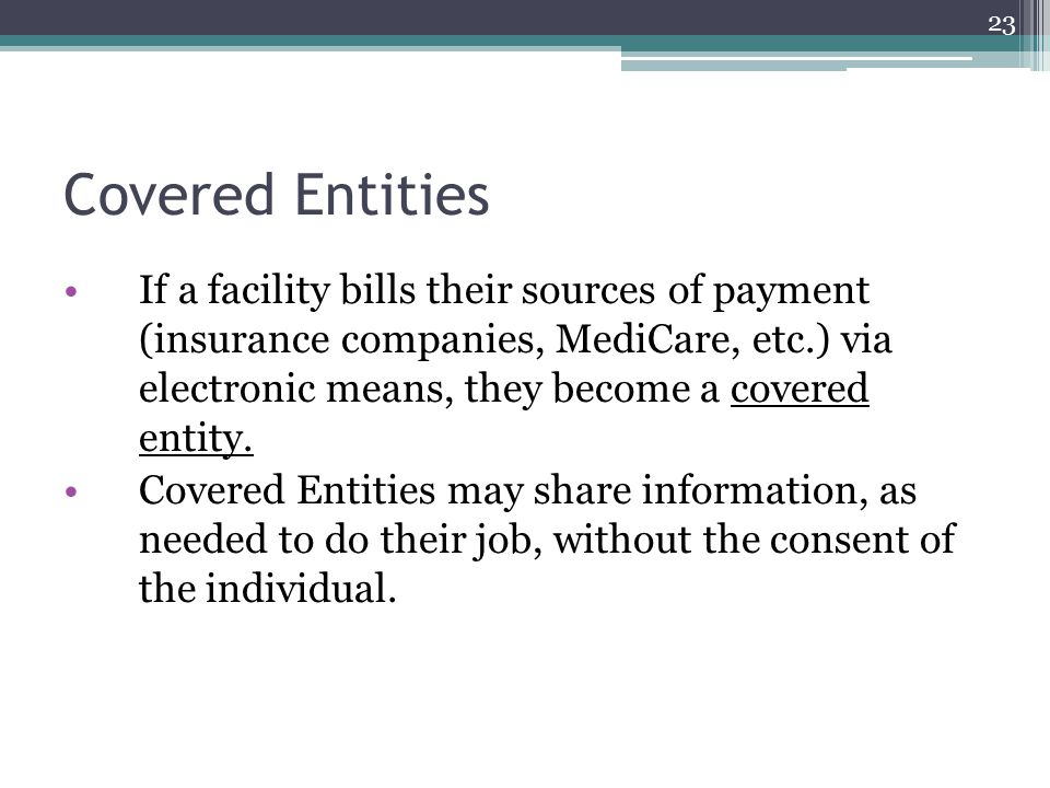 Covered Entities If a facility bills their sources of payment (insurance companies, MediCare, etc.) via electronic means, they become a covered entity