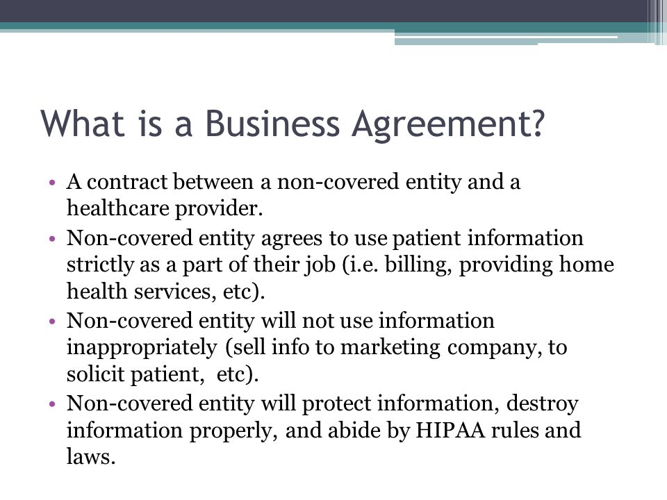 What is a Business Agreement? A contract between a non-covered entity and a healthcare provider. Non-covered entity agrees to use patient information