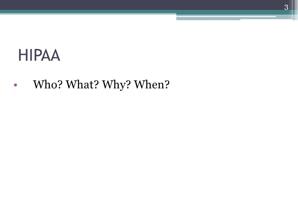 HIPAA Who? What? Why? When? 3