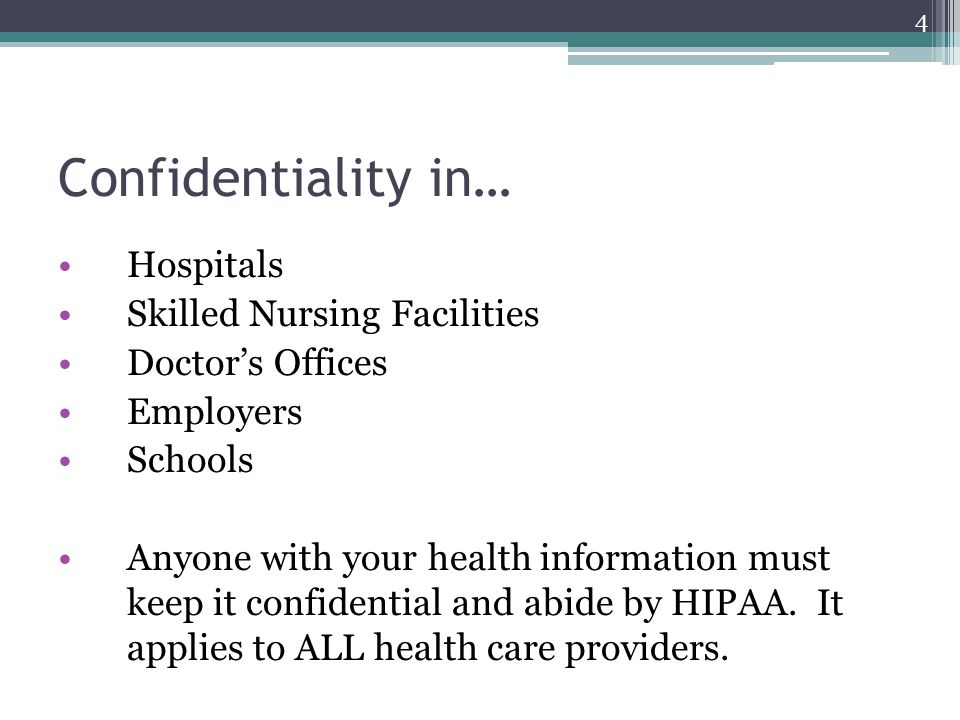 Confidentiality in… Hospitals Skilled Nursing Facilities Doctor's Offices Employers Schools Anyone with your health information must keep it confident