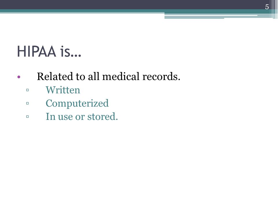 HIPAA is… Related to all medical records. ▫Written ▫Computerized ▫In use or stored. 5