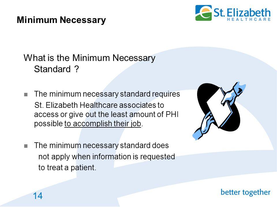 14 Minimum Necessary What is the Minimum Necessary Standard ? The minimum necessary standard requires St. Elizabeth Healthcare associates to access or