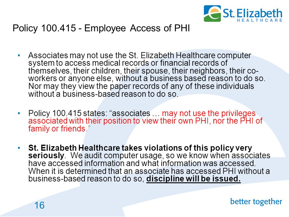 16 Policy 100.415 - Employee Access of PHI Associates may not use the St. Elizabeth Healthcare computer system to access medical records or financial