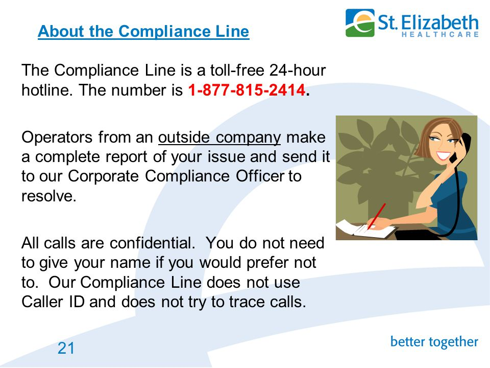 21 About the Compliance Line The Compliance Line is a toll-free 24-hour hotline. The number is 1-877-815-2414. Operators from an outside company make