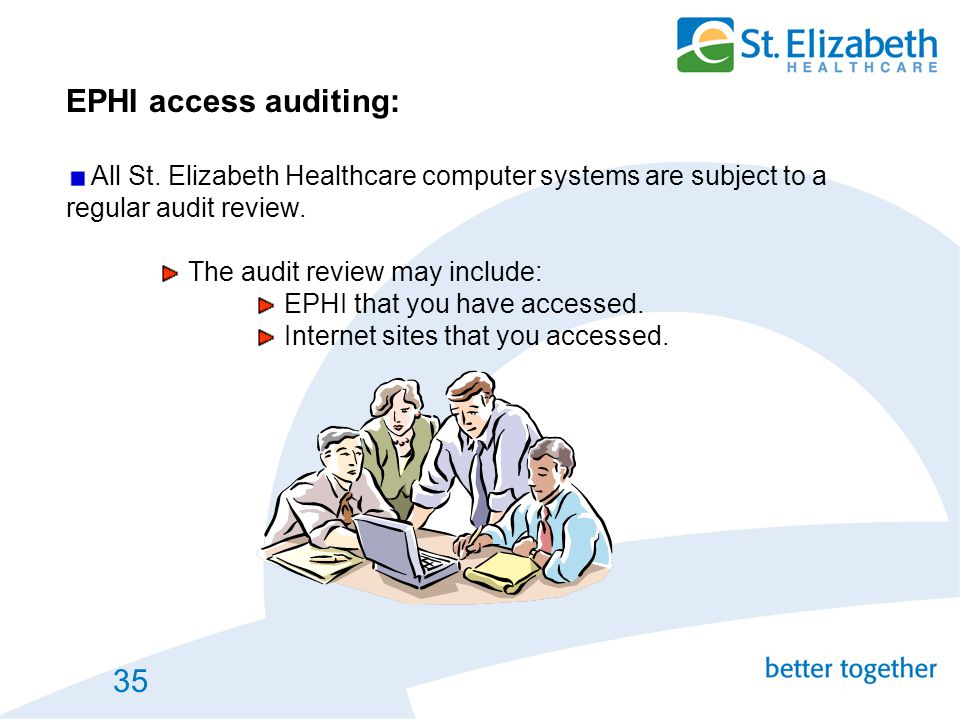 35 EPHI access auditing: All St. Elizabeth Healthcare computer systems are subject to a regular audit review. The audit review may include: EPHI that